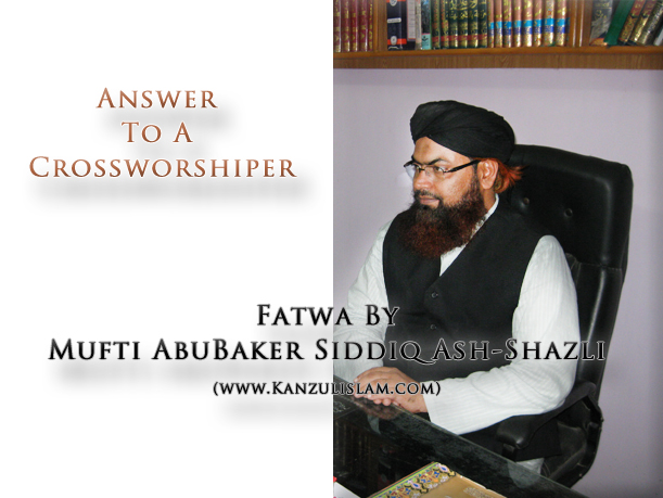Mufti AbuBaker Siddiq Ash-Shazli Sahab Answered to a Crossworshiper